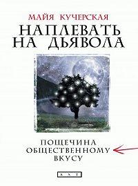 Майя Кучерская - Наплевать на дьявола: пощечина общественному вкусу