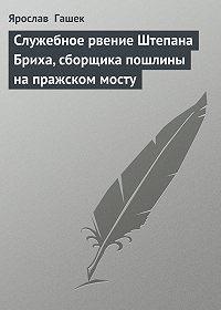 Ярослав  Гашек -Служебное рвение Штепана Бриха, сборщика пошлины на пражском мосту