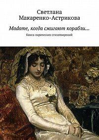 Светлана Макаренко-астрикова - Madame, когда сжигают корабли…