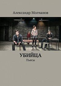 Александр Молчанов - Убийца. Пьесы