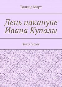 Талина Март -День накануне Ивана Купалы. Книга первая