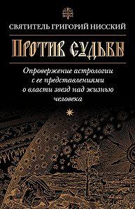 Григорий Нисский -Против судьбы. Опровержение астрологии с ее представлениями о власти звезд над жизнью человека