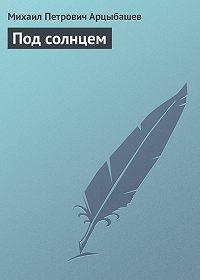 Михаил Арцыбашев -Под солнцем