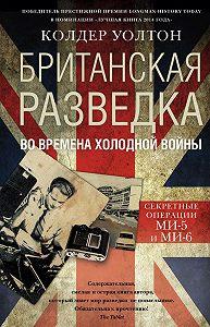 Колдер Уолтон - Британская разведка во времена холодной войны. Секретные операции МИ-5 и МИ-6