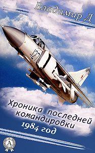 Владимир Д. - Хроника последней командировки. 1984 год