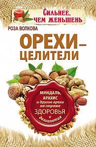 Роза Волкова -Орехи – целители. Миндаль, арахис и другие орехи на страже здоровья и долголетия