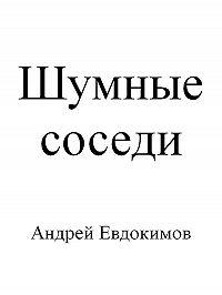 Андрей Евдокимов - Шумные соседи