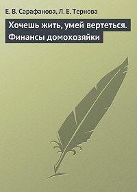 Елена Сарафанова -Хочешь жить, умей вертеться. Финансы домохозяйки
