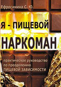 Софья Ефросинина - Я – пищевой наркоман: эффективные методы похудения