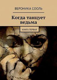 Вероника Сооль - Когда танцует ведьма. Книга первая