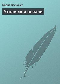 Борис Васильев - Утоли моя печали