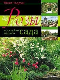 Юлия Тадеуш -Розы в дизайне вашего сада