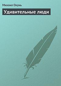 Михаил Окунь - Удивительные люди