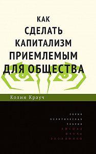 Колин Крауч -Как сделать капитализм приемлемым для общества