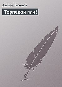 Алексей Бессонов - Торпедой пли!