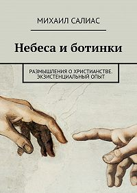 Михаил Салиас -Небеса и ботинки. Размышления о христианстве. Экзистенциальный опыт