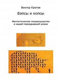 Виктор Кротов -Бэпсы и копсы. Фантастические псевдосущества в нашей повседневной жизни