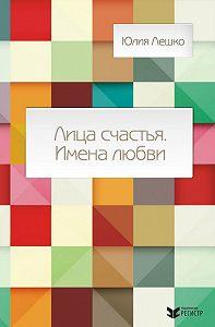 Юлия Лешко - Лица счастья. Имена любви