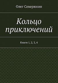 Олег Северюхин - Кольцо приключений. Книги 1, 2, 3, 4