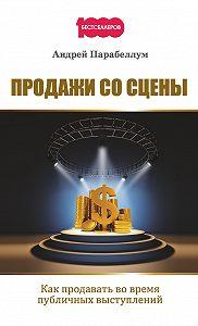 Андрей Парабеллум -Продажи со сцены. Как продавать во время публичных выступлений