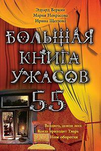 Ирина Щеглова, Мария Некрасова, Эдуард Веркин - Большая книга ужасов – 55 (сборник)