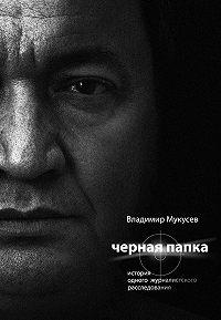 Владимир Мукусев -Черная папка. История одного журналистского расследования