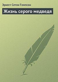 Эрнест Сетон-Томпсон -Жизнь серого медведя