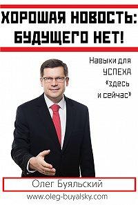 Олег Буяльский -Хорошая новость: будущего нет!