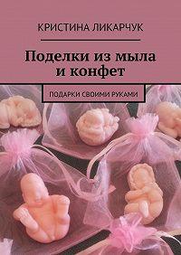Кристина Ликарчук -Поделки измыла иконфет. Подарки своими руками
