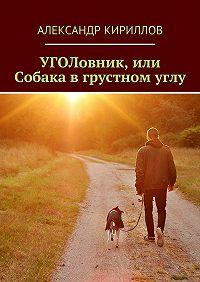 Александр Кириллов -УГОЛовник, или Собака в грустном углу