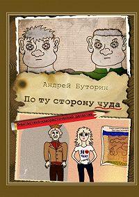 Андрей Буторин -Поту сторонучуда. Фантастико-юмористический детектив