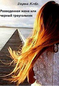 Дарья Кова - Разведенная жена или черный треугольник (СИ)