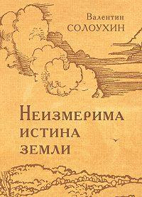 Валентин Солоухин -Неизмерима истина земли
