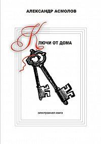 Александр Асмолов -Ключи от дома (сборник)