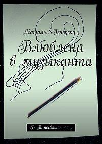 Наталья Печерская -Влюблена вмузыканта. В. П. посвящается…