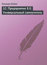 Эльвира Бойко -1С: Предприятие 8.0. Универсальный самоучитель