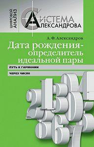 Александр Федорович Александров -Дата рождения – определитель идеальной пары. Путь к гармонии через число