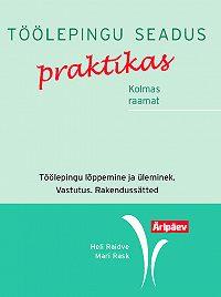 Mari Rask -Töölepingu seadus praktikas. III raamat. Töölepingu lõpetamine ja üleminek. Vastutus. Rakendussätted
