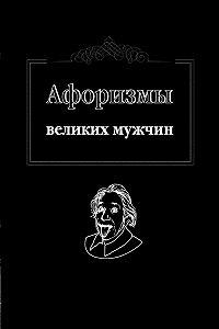 Ж. Оганян - Афоризмы великих мужчин