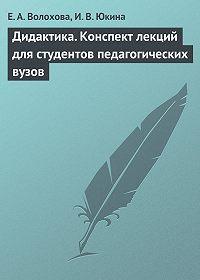 И. В. Юкина -Дидактика. Конспект лекций для студентов педагогических вузов