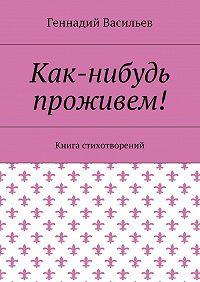 Геннадий Васильев -Как-нибудь проживем! Книга стихотворений