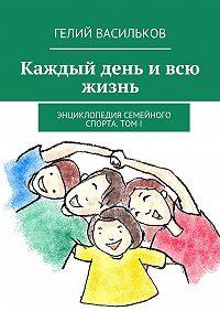 Гелий Васильков -Каждый день ивсю жизнь. Энциклопедия семейного спорта. Том I