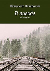 Владимир Невярович -В поезде. Стихи и притчи