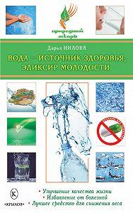 Дарья Нилова - Вода – источник здоровья, эликсир молодости