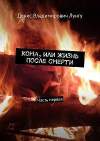 Денис Владимирович Лунгу -Кома, или Жизнь после смерти. Часть первая
