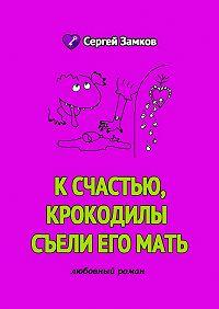 Сергей Замков -К счастью, крокодилы съели его мать