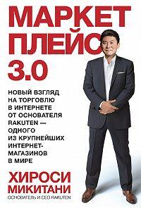 Хироси Микитани - Маркетплейс 3.0. Новый взгляд на торговлю в интернете от основателя Rakuten – одного из крупнейших интернет-магазинов в мире