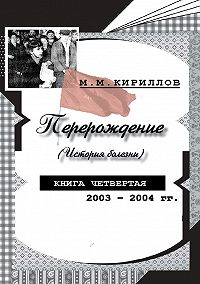 М. М. Кириллов - Перерождение (история болезни). Книга четвертая. 2003–2004 гг.