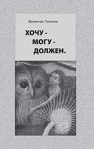 Валентин Толстых -Хочу – Могу – Должен. Опыт общественной автобиографии личности