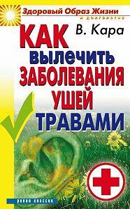 Валентин Порфирович Кара -Как вылечить заболевания ушей травами